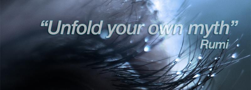Unfold your own myth ~ Rumi